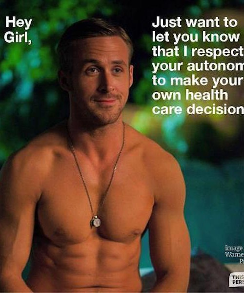 """Actor Ryan Gosling, bare-chested. Over the photo is written in white, """"Hey girl, just want to let you know that I respect your autonomy to make your own healthcare decisions."""""""