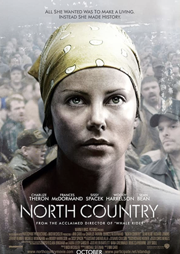 A poster of the film 'North Country'. On the poster: in the middle, Charlize Theron's face and shoulders. She is wearing a yellow bandana and a grey-beige t-shirt. She is looking at the camera, wide-eyed. Behind her is a crowd of men, a bit transparent. The lettering under her is in white, saying NORTH COUNTRY. Above her, the lettering says, 'ALL SHE WANTED WAS TO MAKE A LIVING, INSTEAD SHE MADE HISTORY' and underneath the title of the film are details about its cast and production.