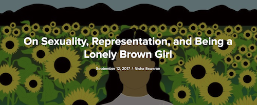 The cover image of the article with the typography, in white, 'On Sexuality, Representation, and Being a Lonely Brown Girl' and under it in smaller font: September 12, 2017 / Nisha Eswaran' The background is a fade-effect illustration of a brown woman wearing a white-lilac top with black hair open. She is standing in a field of sunflowers, yellow and brown with green leaves and brown-black mountains far back. The woman's face has been made without any features.