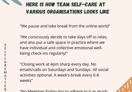 """On a light pink background, typography: at the top of the page in black bold and capital letters: HERE IS HOW TEAM SELF-CARE AT VARIOUS ORGANISATIONS LOOKS LIKE. Below it in roman black font: """"We pause and take break from the online world"""" / """"We consciously decide to take days off to relax, and also put a safe space in practice where we have individual and collective well-being check-ins regularly!"""" / """"Closing work at 4pm sharp every day. No emails/calls on Saturdays and Sundays. All social activities optional. A week's break every 6-8 weeks."""" / """"No Meetings Friday (try to adhere to it as much. On the left side, in letters one under the other, in capitals: SELF CARE MATTERS. On the right down corner, a triangle coloured orange with pale yellow lines across, and on the top left corner, a green leafy pattern."""